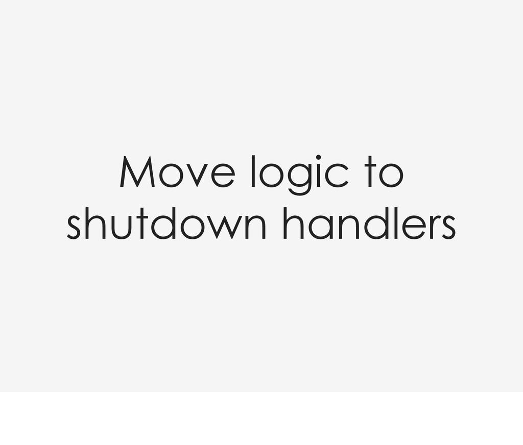 Move logic to shutdown handlers