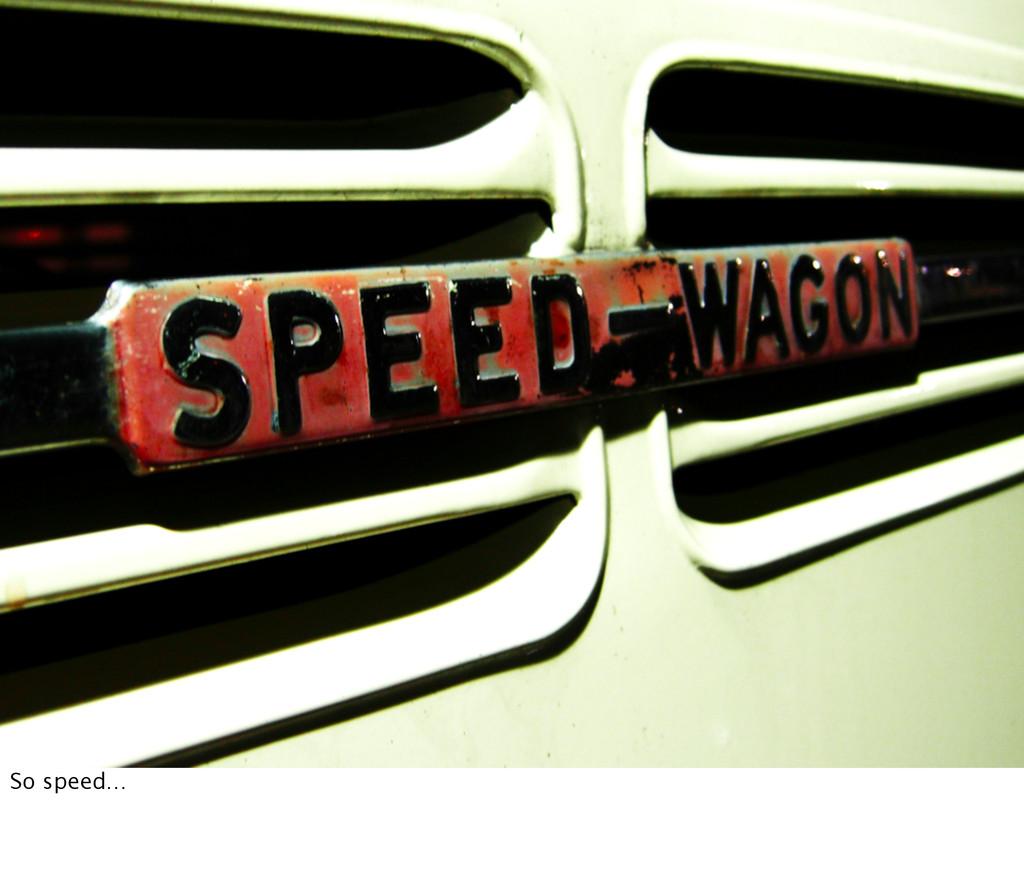 So speed…
