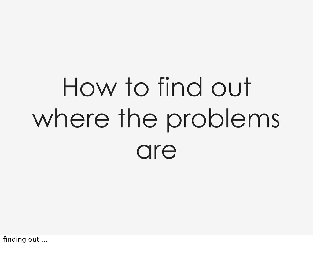 How to find out where the problems are finding o...