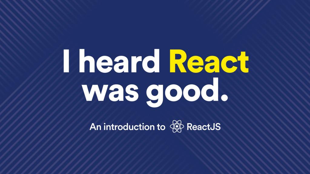 An introduction to ReactJS I heard React was go...