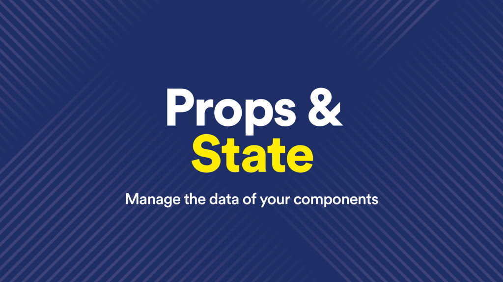 Props & State Manage the data of your components