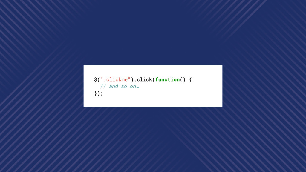 """$("""".clickme"""").click(function() { // and so on… ..."""