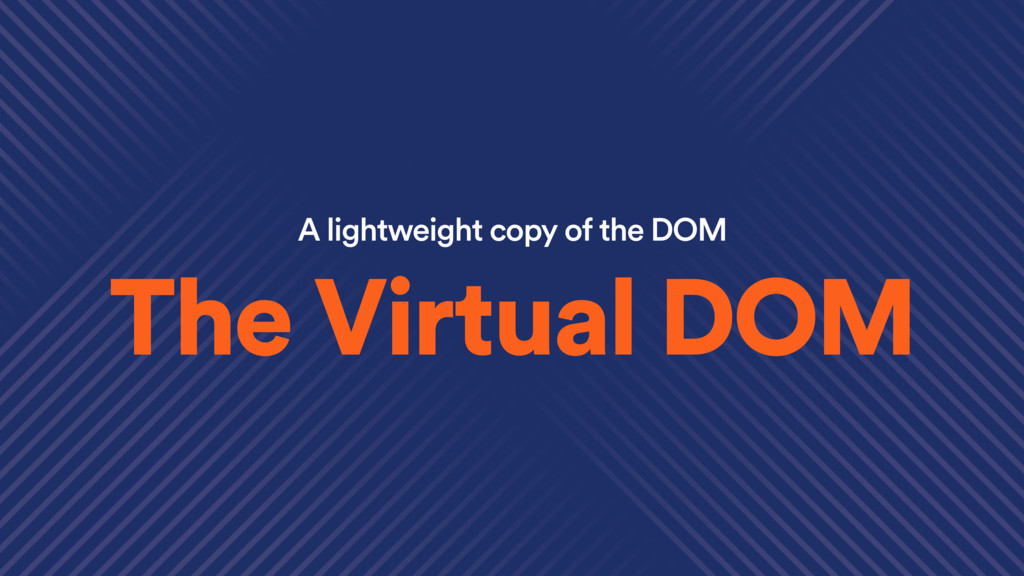 A lightweight copy of the DOM The Virtual DOM