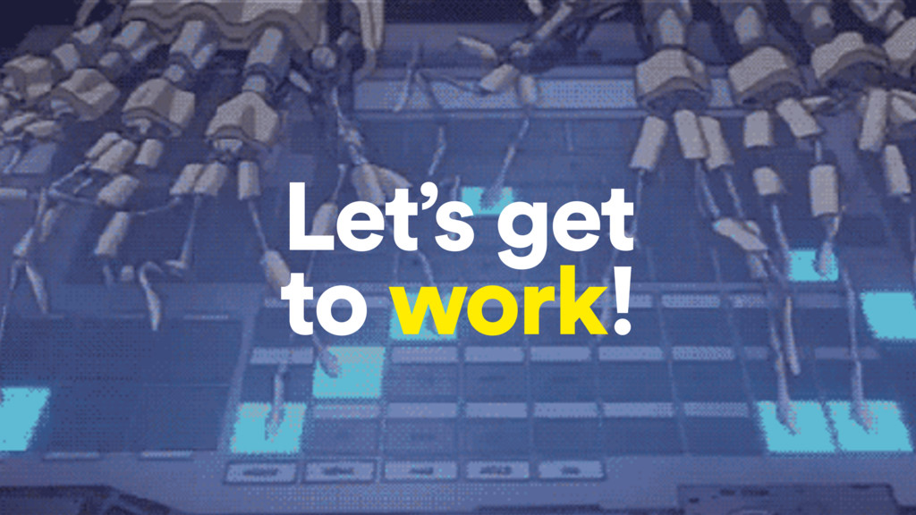 Let's get to work!