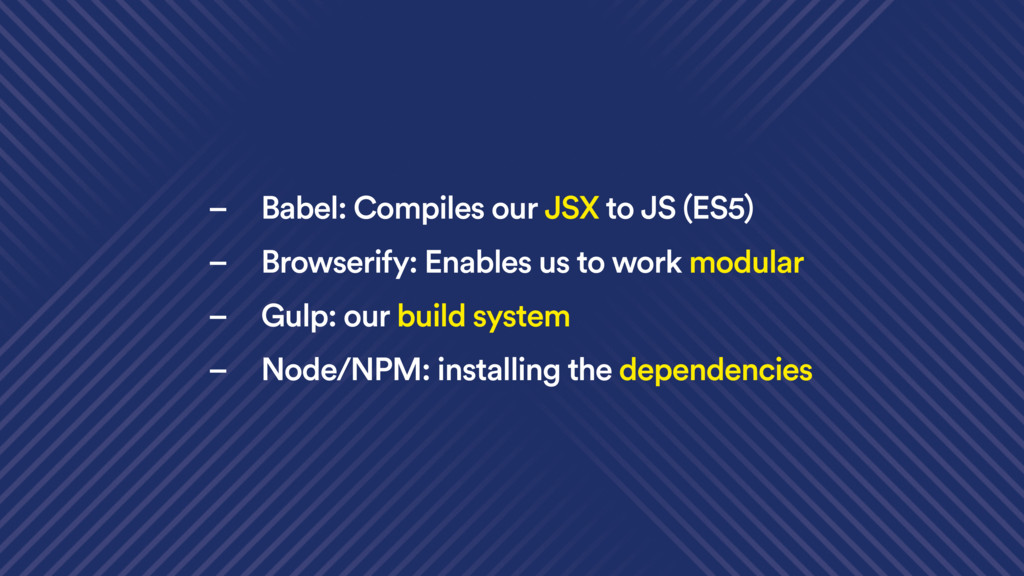 – Babel: Compiles our JSX to JS (ES5) – Browser...