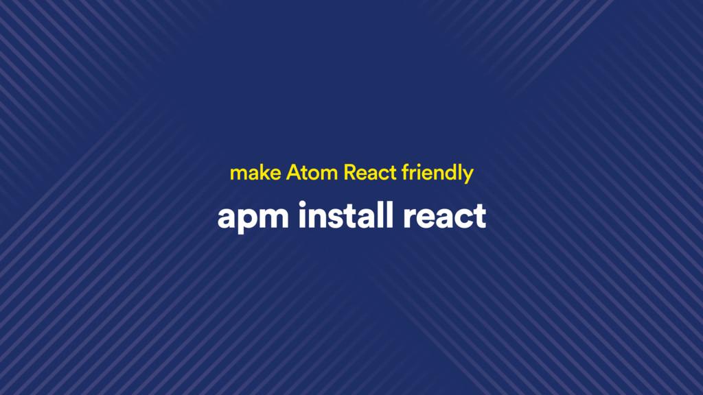 apm install react make Atom React friendly