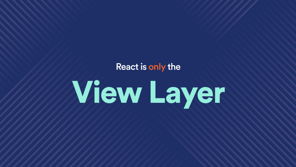 React is only the View Layer