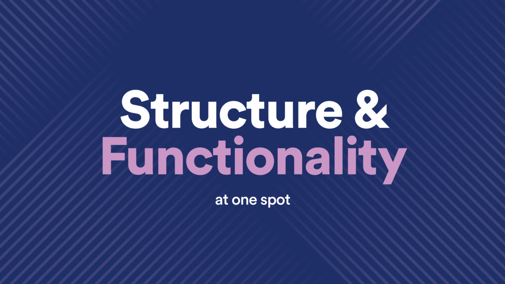 Structure & Functionality at one spot