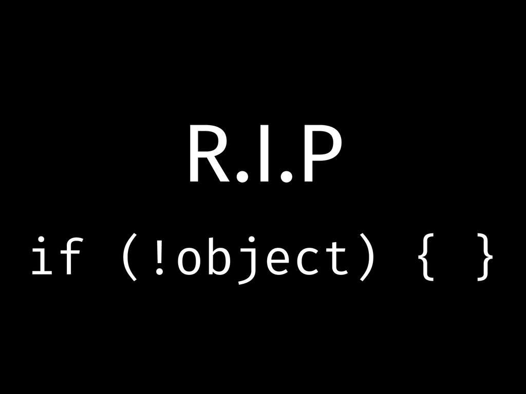 R.I.P if (!object) { }