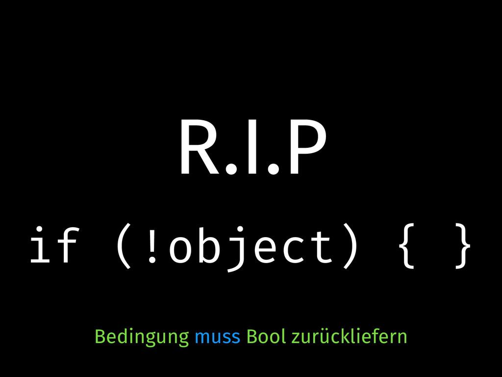 R.I.P if (!object) { } Bedingung muss Bool zurü...