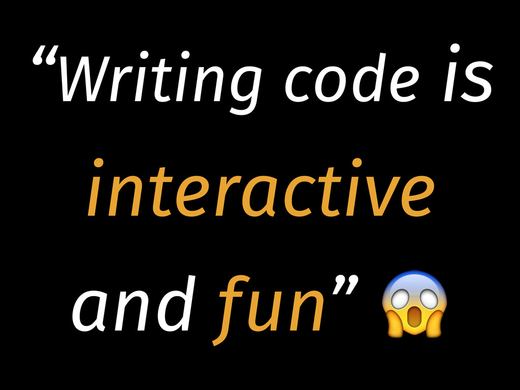 """Writing code is interactive and fun"""