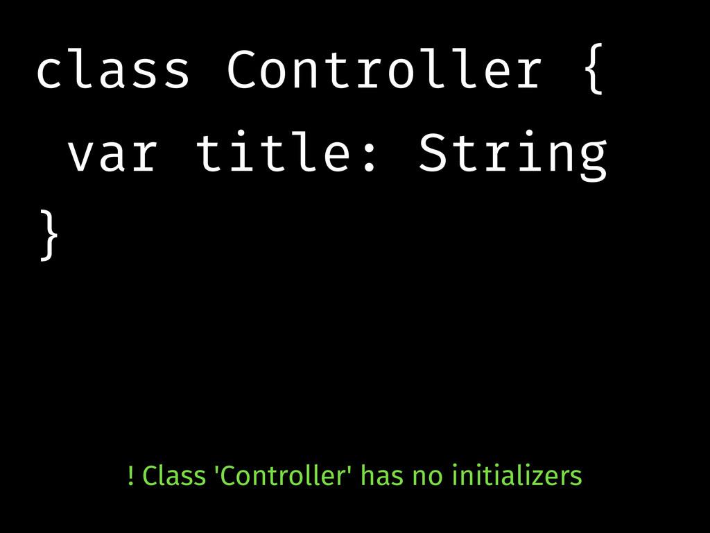 class Controller { var title: String } ! Class ...