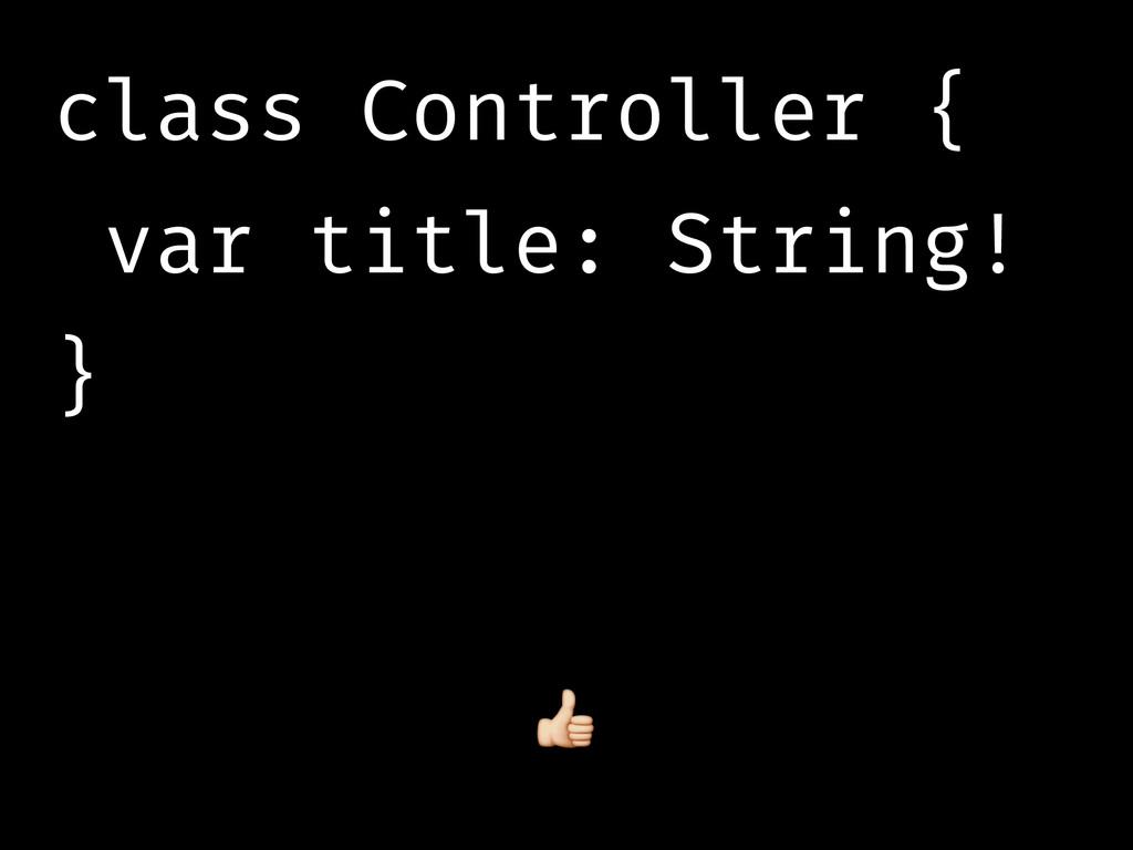 class Controller { var title: String! }