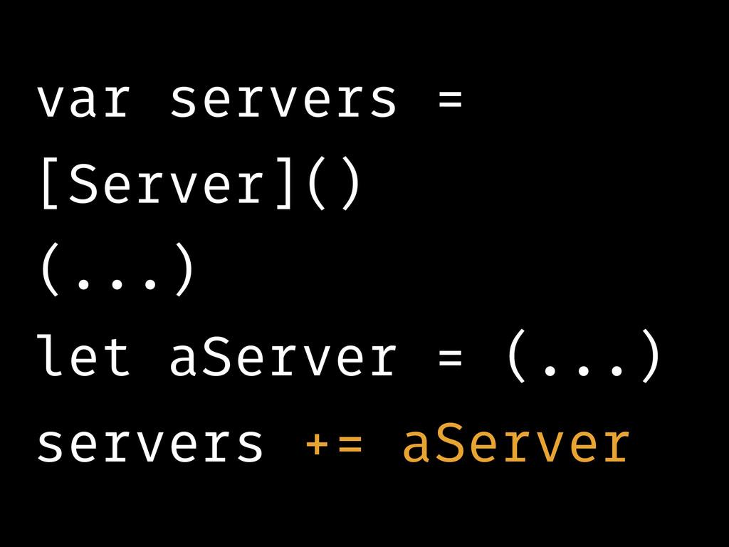 var servers = [Server]() (...) let aServer = (....