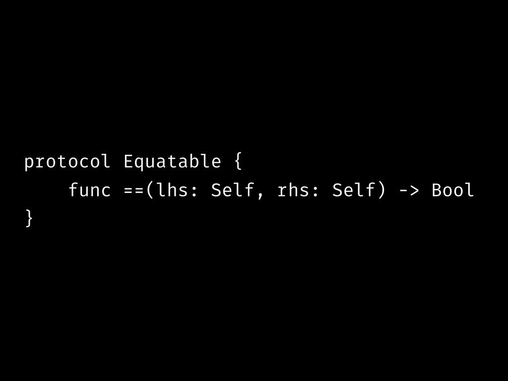 protocol Equatable { func ==(lhs: Self, rhs: Se...