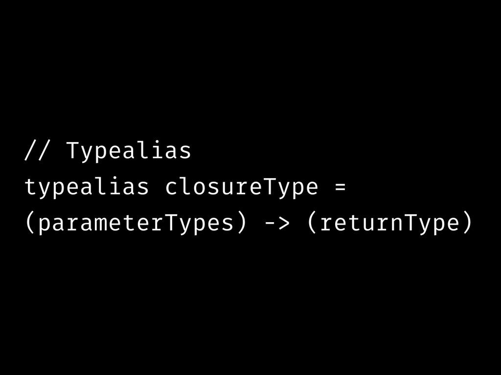 // Typealias typealias closureType = (parameter...