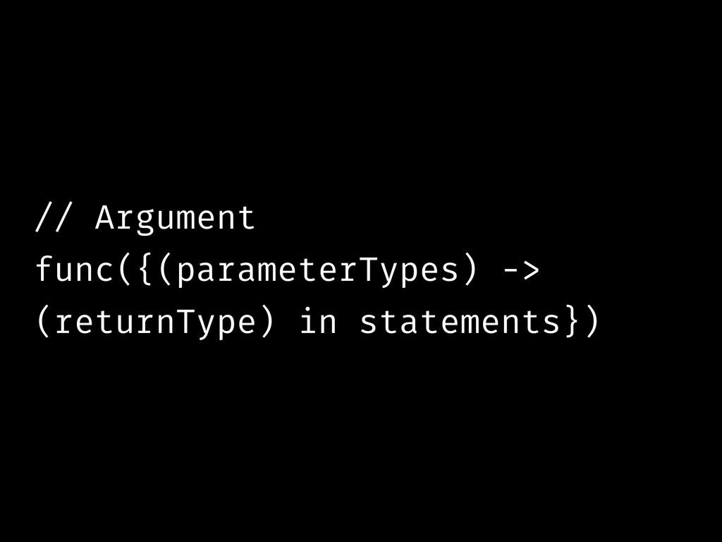 // Argument func({(parameterTypes) -> (returnTy...