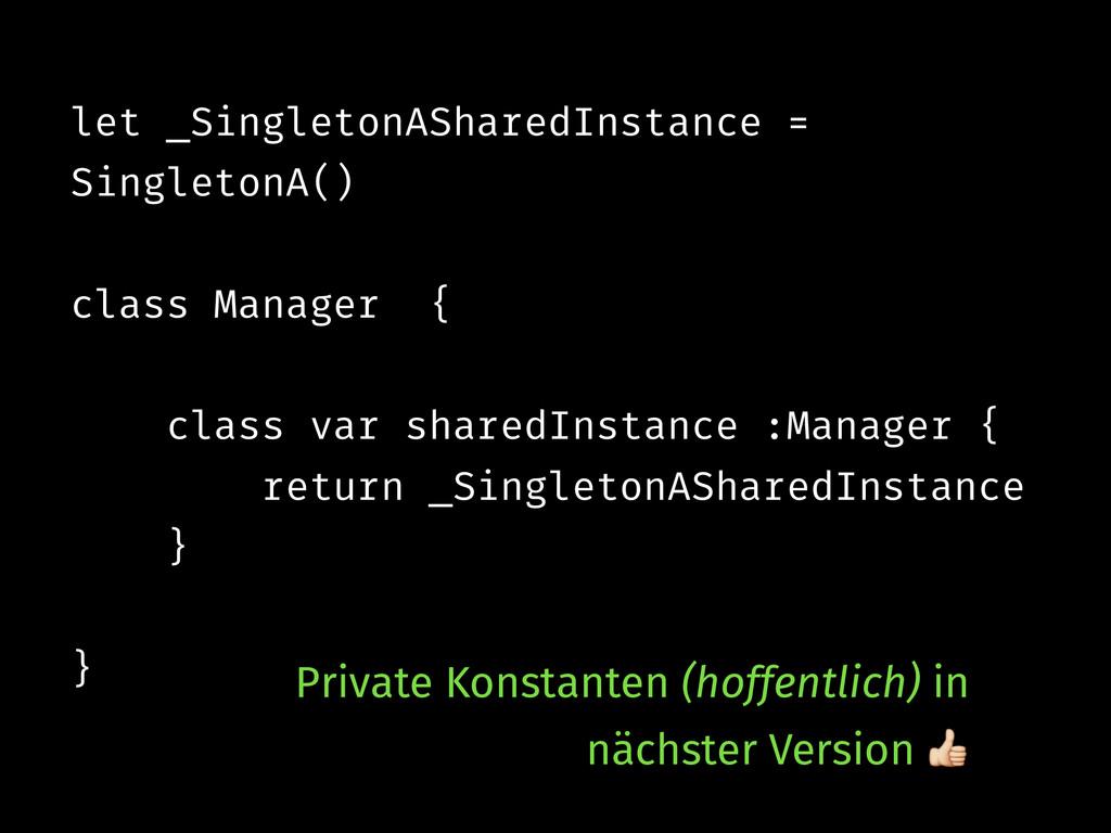 let _SingletonASharedInstance = SingletonA() ! ...