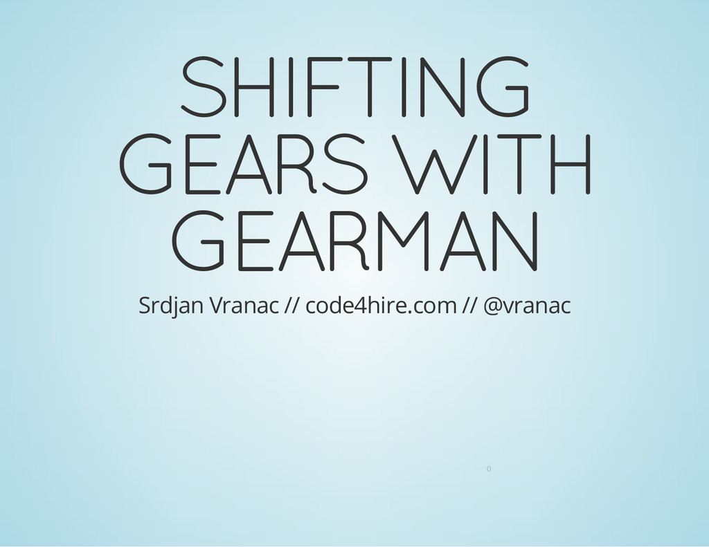 SHIFTING GEARS WITH GEARMAN Srdjan Vranac // co...