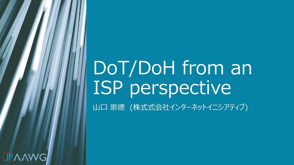 DoT/DoH from an ISP perspective 山口 崇徳 (株式式会社インタ...