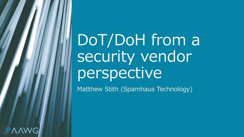 DoT/DoH from a security vendor perspective Matt...