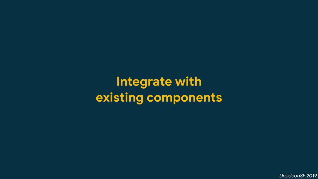 DroidconSF 2019 Integrate with  existing compon...