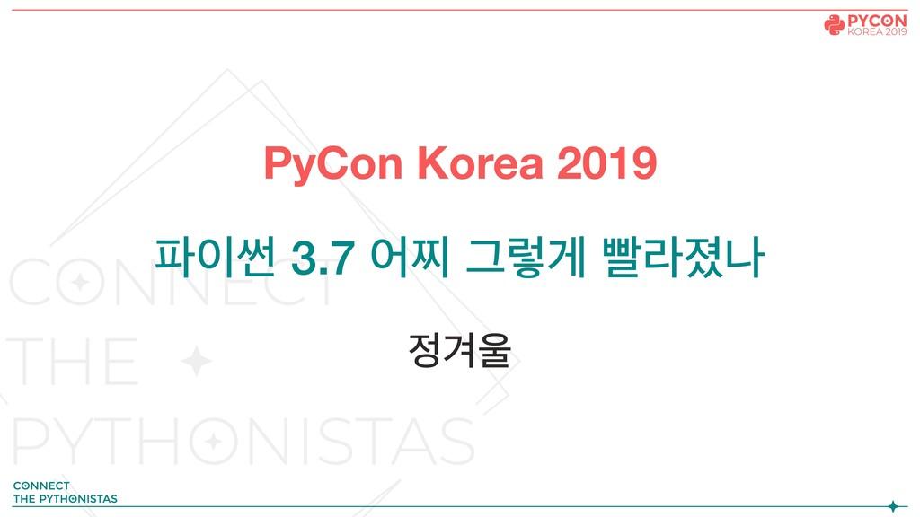 PyCon Korea 2019 ॆ 3.7 যଧ Ӓۧѱ ࡈۄա ѹ