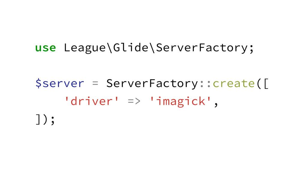 use League\Glide\ServerFactory; ! $server = Ser...