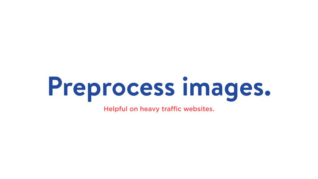 Preprocess images. Helpful on heavy traffic websi...