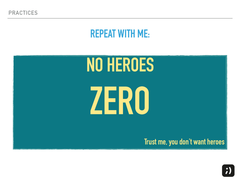PRACTICES NO HEROES ZERO Trust me, you don't wa...