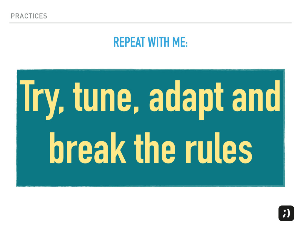 PRACTICES Try, tune, adapt and break the rules ...
