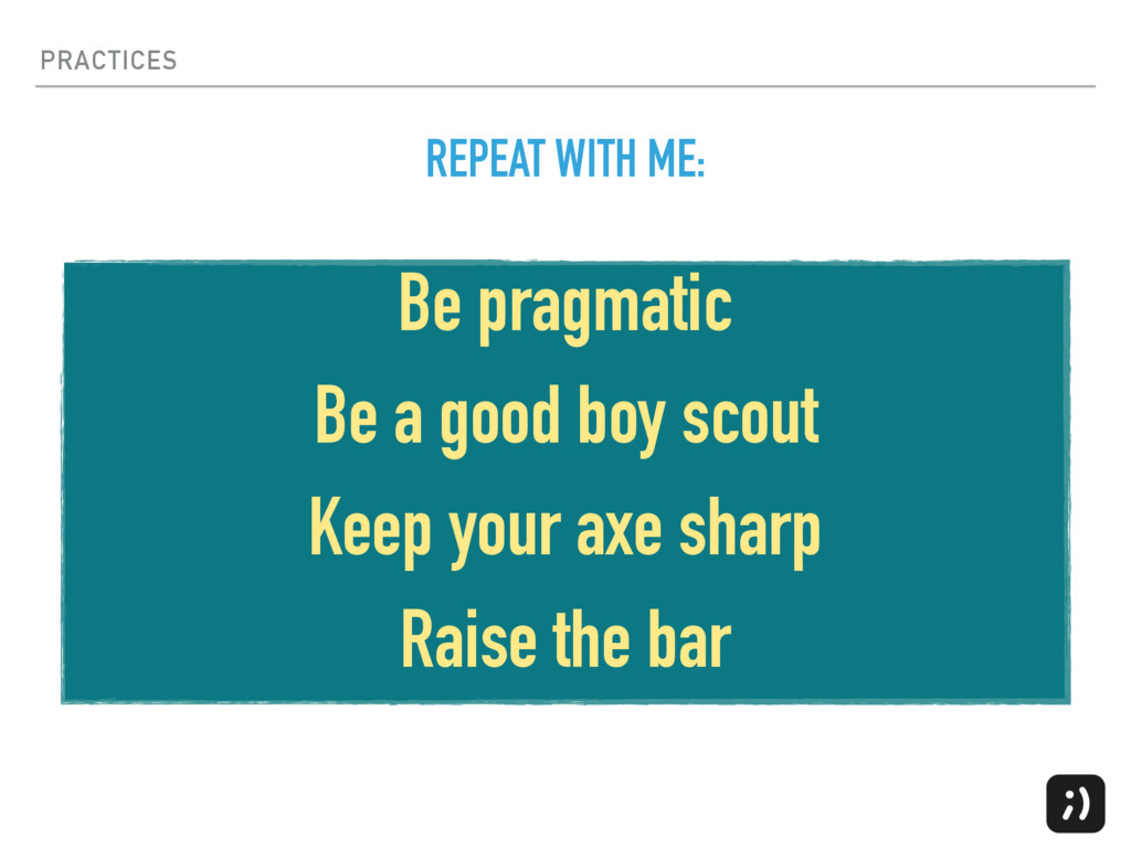 PRACTICES Be pragmatic Be a good boy scout Keep...