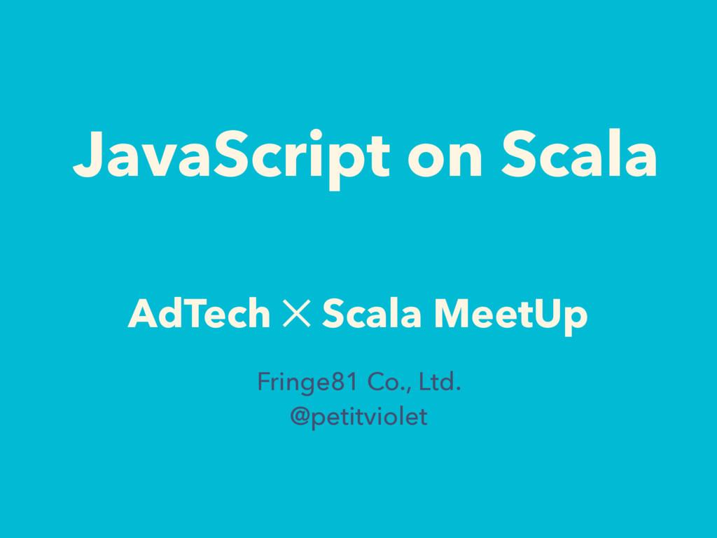 JavaScript on Scala AdTech ✕ Scala MeetUp Fring...