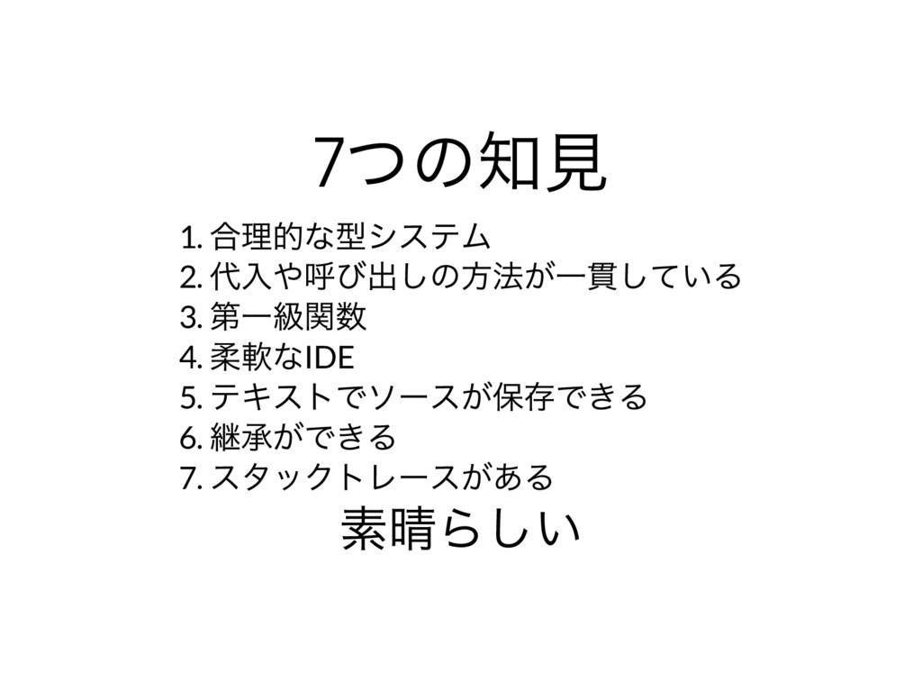 7 つの知見 1. 合理的な型システム 2. 代入や呼び出しの方法が一貫している 3. 第一級...