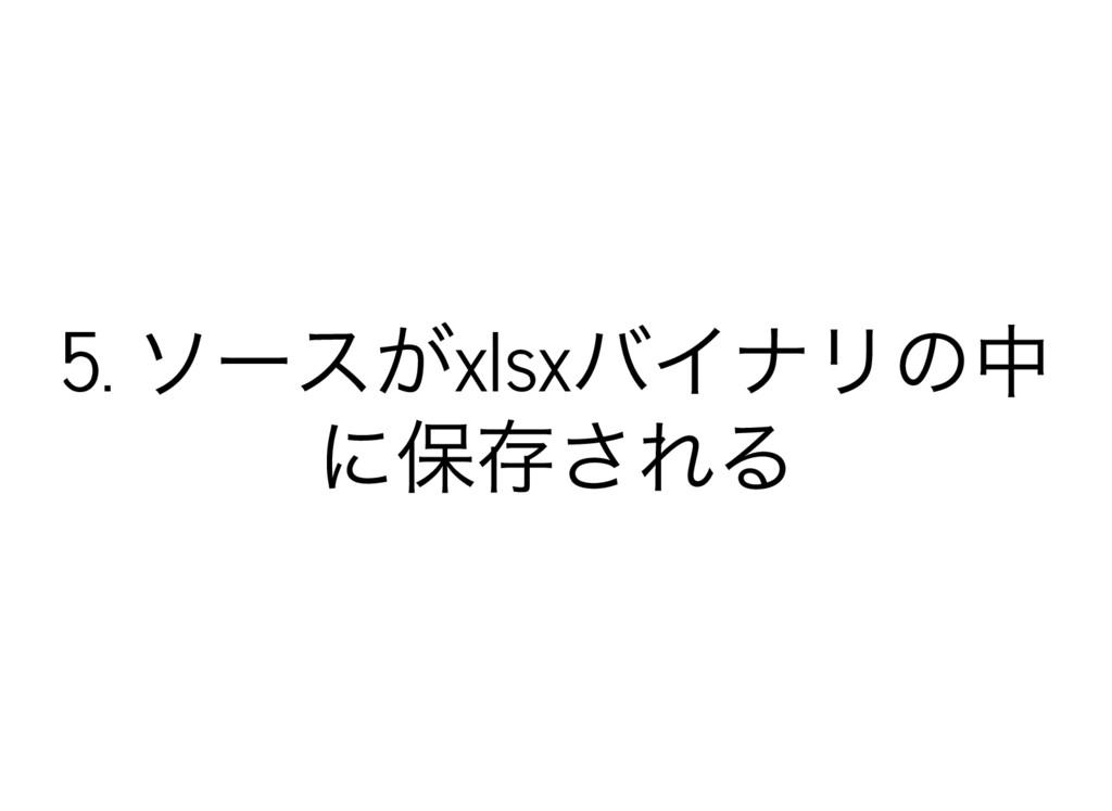 5. ソースがxlsx バイナリの中 に保存される