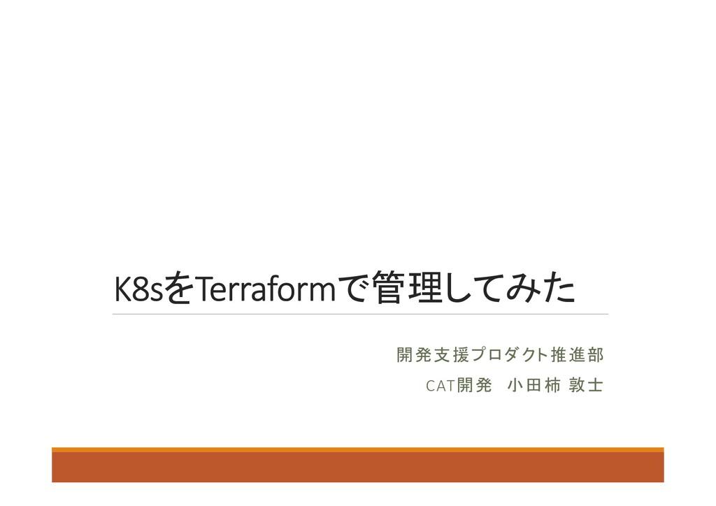 K8sをTerraformで管理してみた 開発支援プロダクト推進部 CAT開発 小田柿 敦士