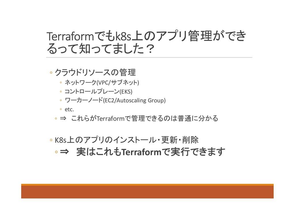 Terraformでもk8s上のアプリ管理ができ るって知ってました? ◦ クラウドリソースの...