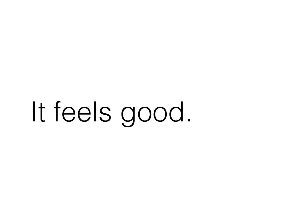 It feels good.