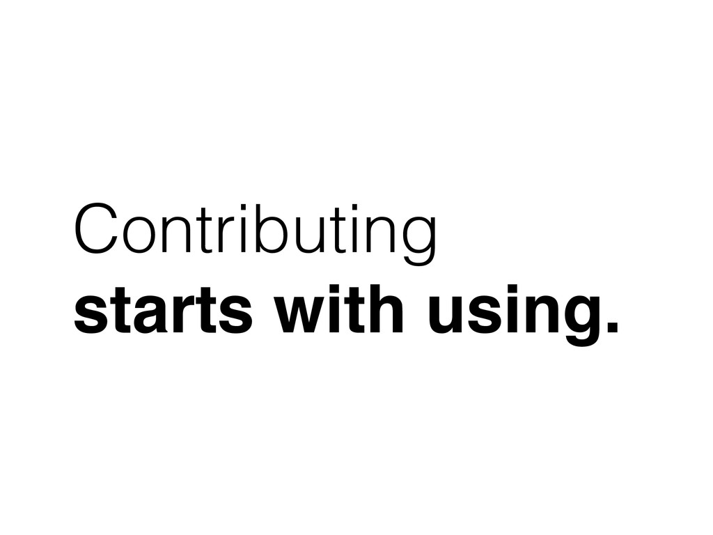 Contributing starts with using.
