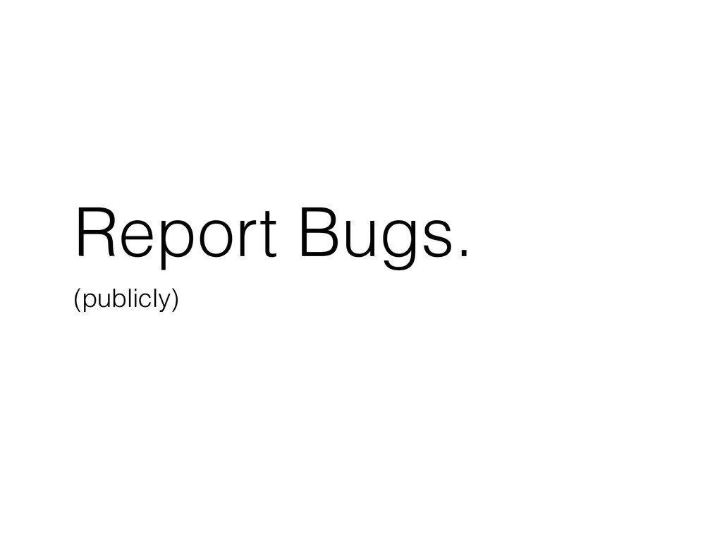 Report Bugs. (publicly)
