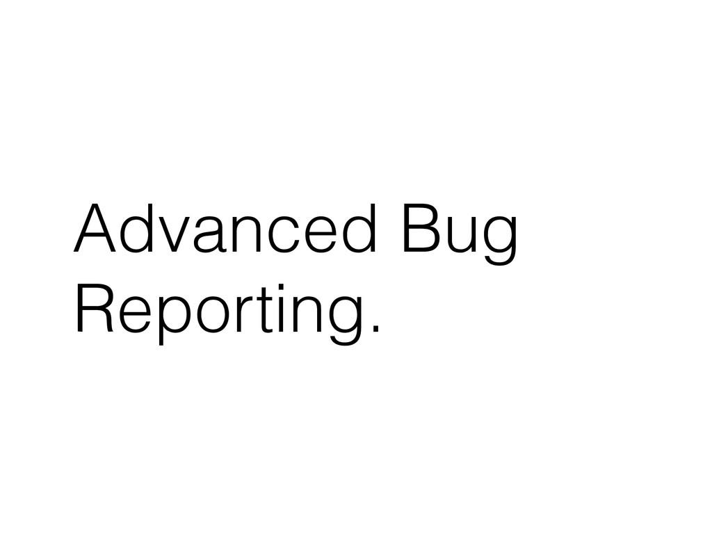 Advanced Bug Reporting.