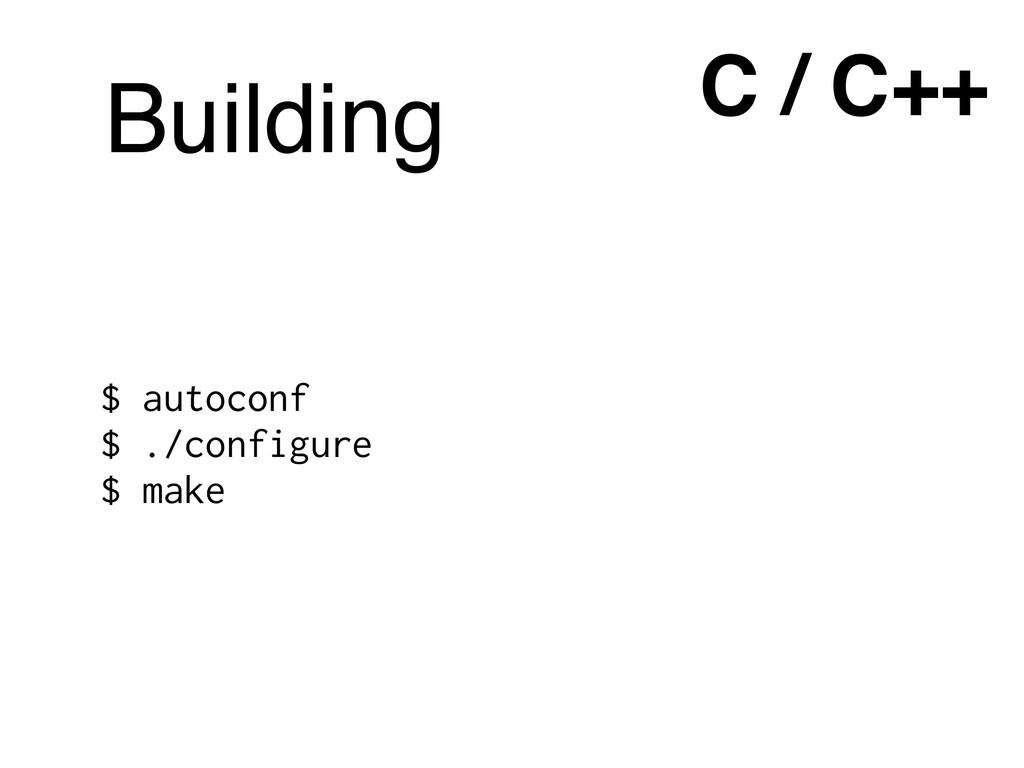 $ autoconf $ ./configure $ make C / C++ Building