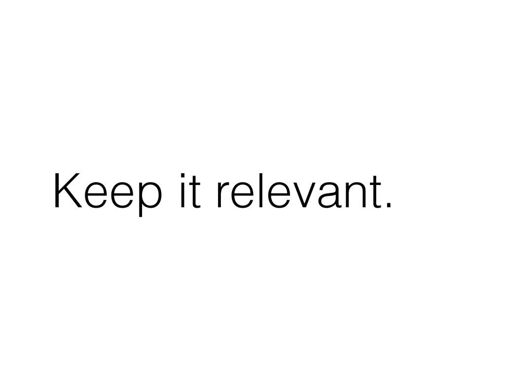Keep it relevant.