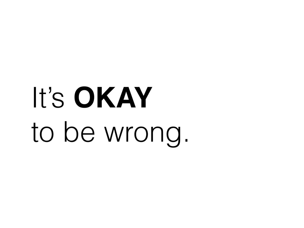 It's OKAY to be wrong.