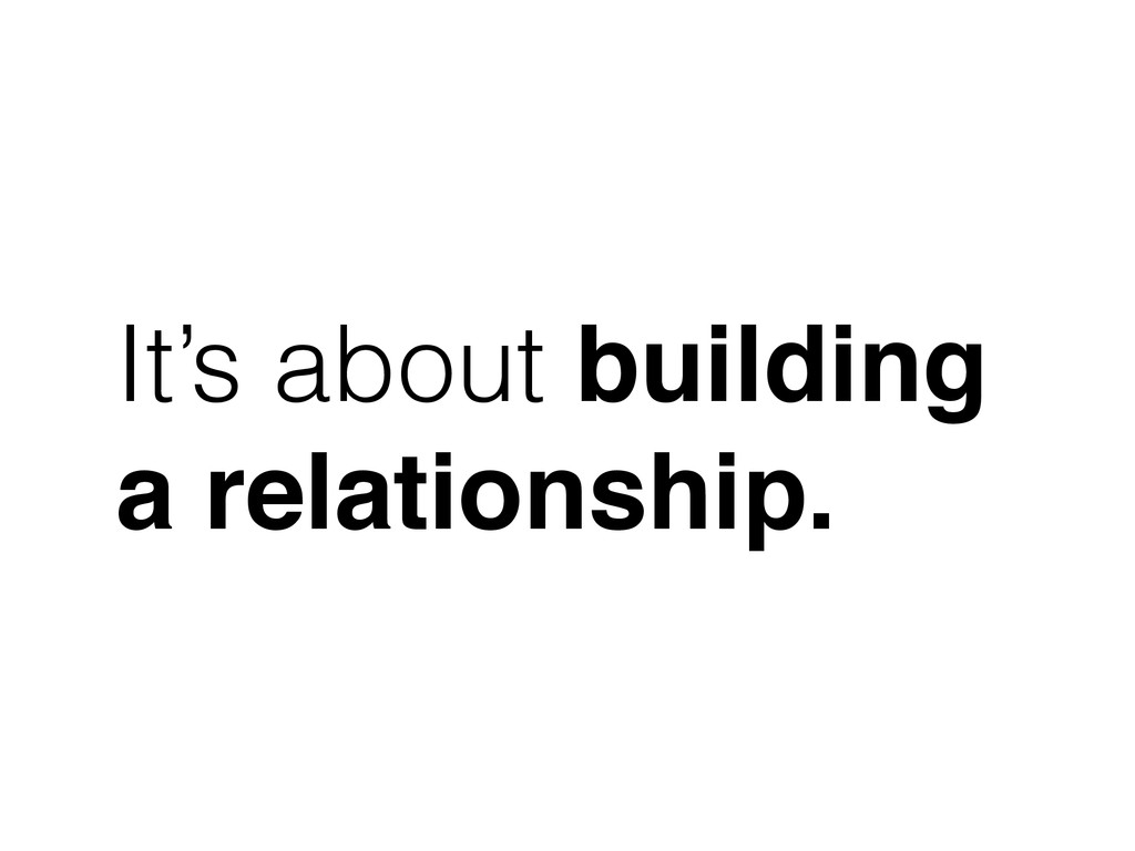 It's about building a relationship.