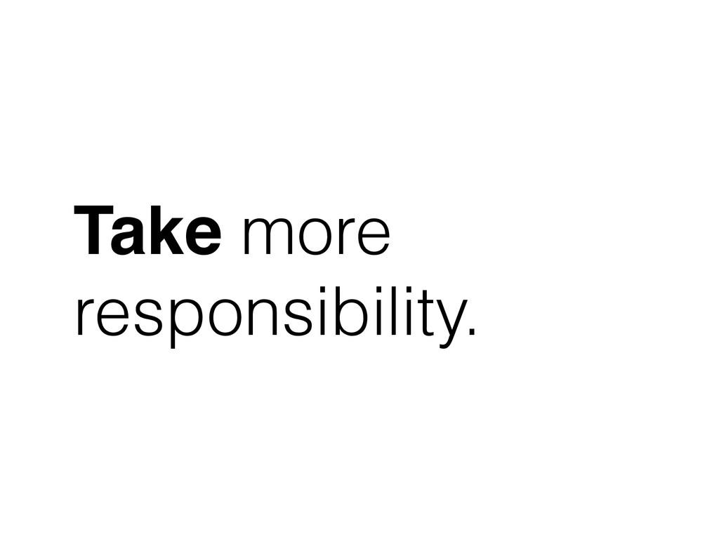Take more responsibility.