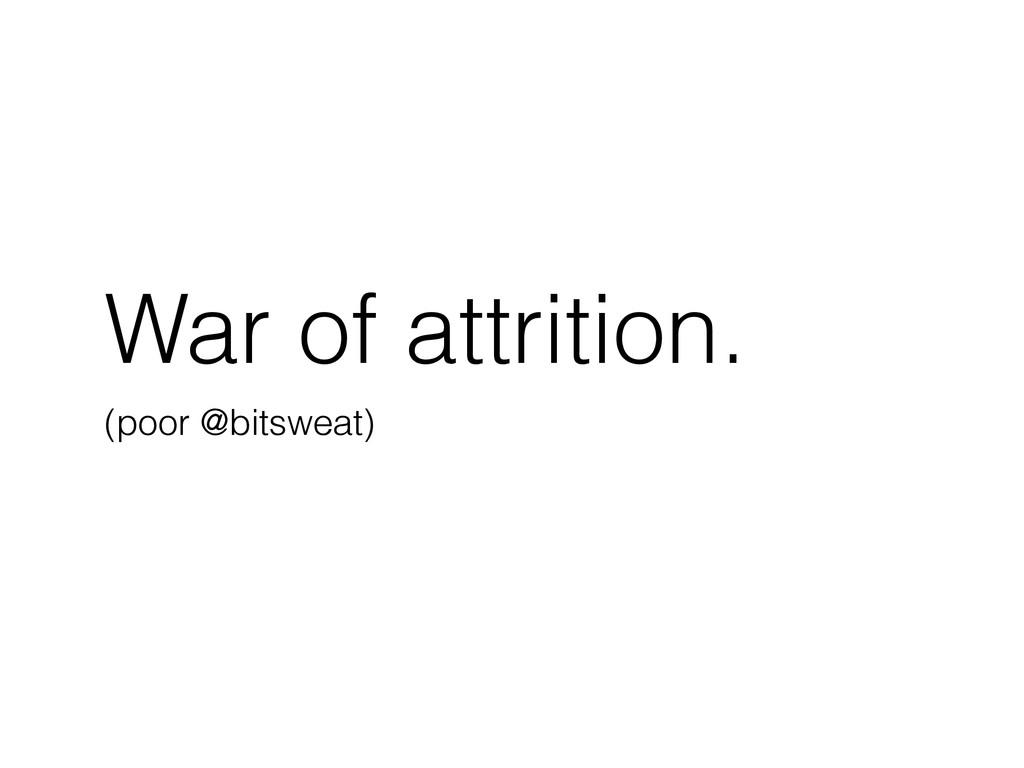 War of attrition. (poor @bitsweat)