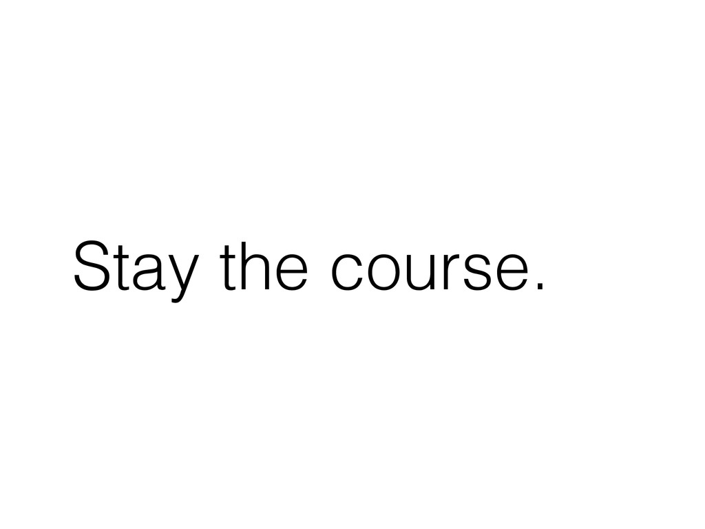 Stay the course.