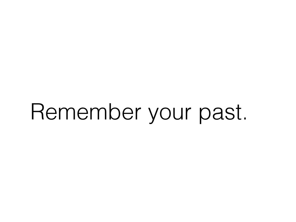 Remember your past.