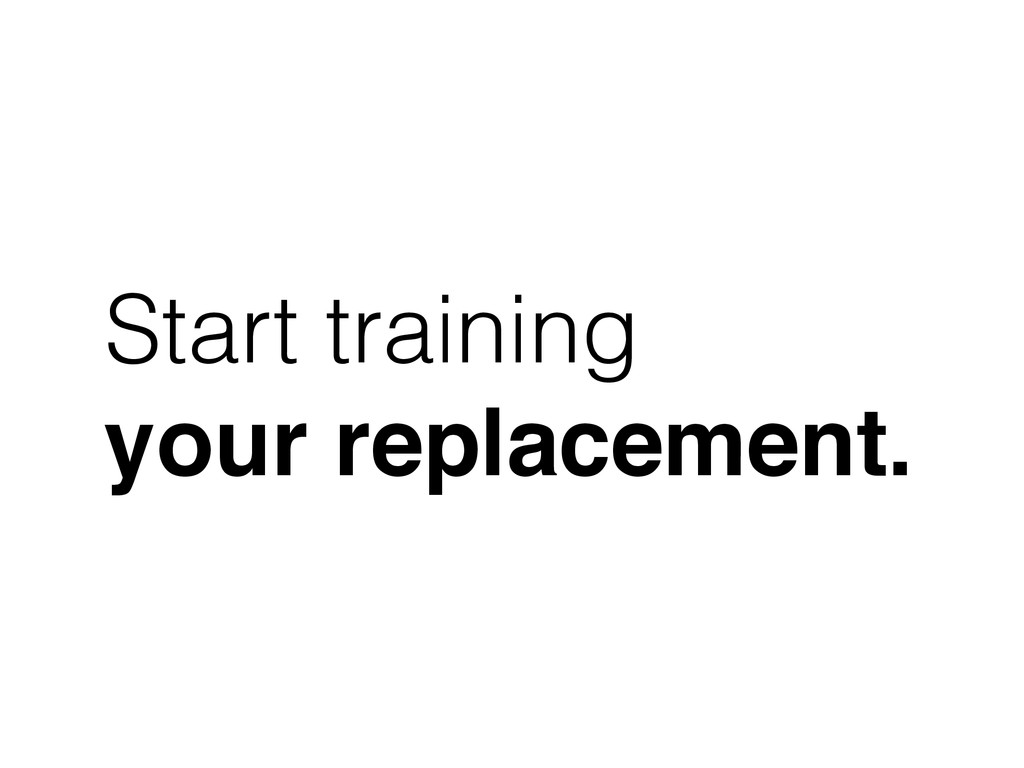 Start training your replacement.